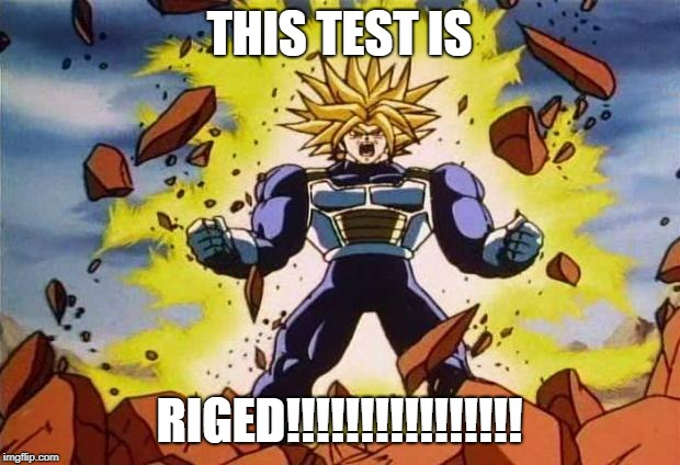Dragon ball z | THIS TEST IS RIGED!!!!!!!!!!!!!!!! | image tagged in dragon ball z | made w/ Imgflip meme maker