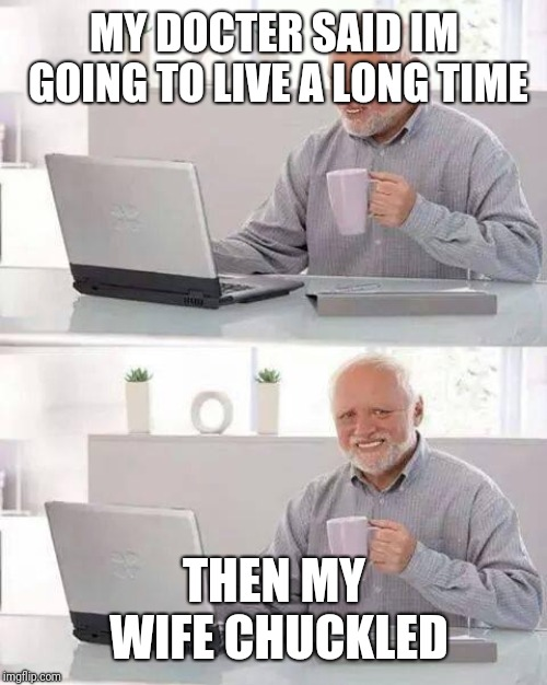 Hide the Pain Harold Meme | MY DOCTER SAID IM GOING TO LIVE A LONG TIME THEN MY WIFE CHUCKLED | image tagged in memes,hide the pain harold | made w/ Imgflip meme maker