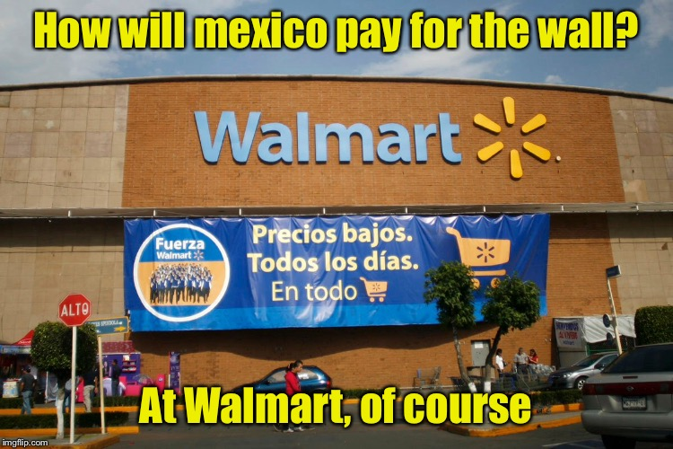 Build that Wal*Mart | How will mexico pay for the wall? At Walmart, of course | image tagged in memes,walmart,build a wall,mexico wall | made w/ Imgflip meme maker
