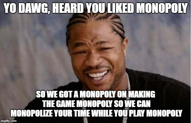 Yo Dawg Heard You Meme | YO DAWG, HEARD YOU LIKED MONOPOLY SO WE GOT A MONOPOLY ON MAKING THE GAME MONOPOLY SO WE CAN MONOPOLIZE YOUR TIME WHILE YOU PLAY MONOPOLY | image tagged in memes,yo dawg heard you | made w/ Imgflip meme maker