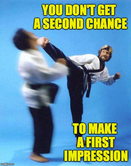 Roundhouse Kick Chuck Norris | YOU DON'T GET A SECOND CHANCE TO MAKE A FIRST IMPRESSION | image tagged in roundhouse kick chuck norris | made w/ Imgflip meme maker