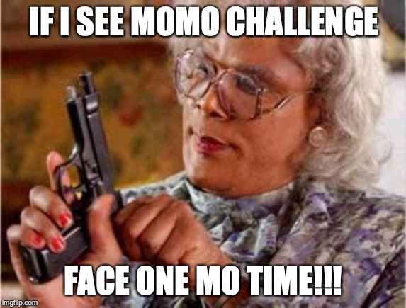 Madea | IF I SEE MOMO CHALLENGE FACE ONE MO TIME!!! | image tagged in madea | made w/ Imgflip meme maker