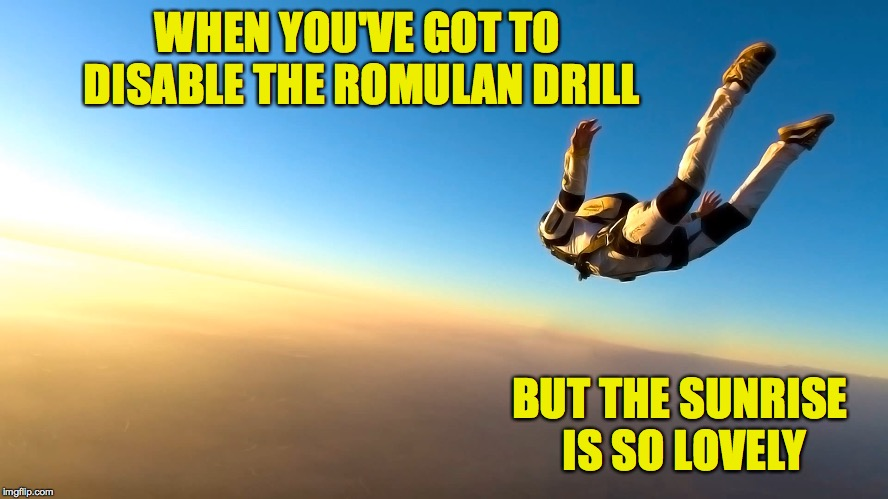Skydiving | WHEN YOU'VE GOT TO DISABLE THE ROMULAN DRILL BUT THE SUNRISE IS SO LOVELY | image tagged in skydiving | made w/ Imgflip meme maker