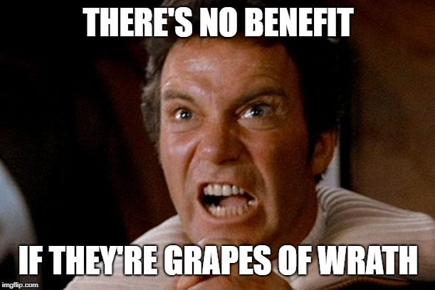 Star Trek Kirk Khan | THERE'S NO BENEFIT IF THEY'RE GRAPES OF WRATH | image tagged in star trek kirk khan | made w/ Imgflip meme maker