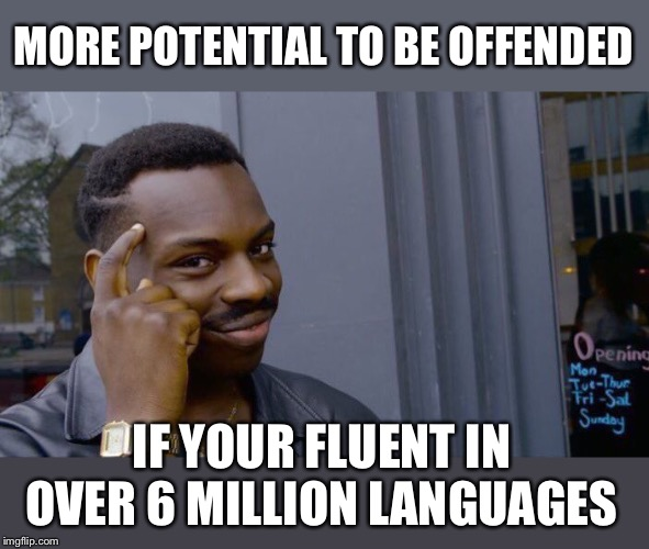 Roll Safe Think About It Meme | MORE POTENTIAL TO BE OFFENDED IF YOUR FLUENT IN OVER 6 MILLION LANGUAGES | image tagged in memes,roll safe think about it | made w/ Imgflip meme maker