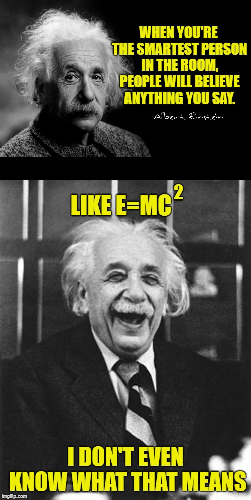 Smart people got jokes. | WHEN YOU'RE THE SMARTEST PERSON IN THE ROOM, PEOPLE WILL BELIEVE ANYTHING YOU SAY. I DON'T EVEN KNOW WHAT THAT MEANS LIKE E=MC 2 | image tagged in einstein laugh,albert einstein,memes,theory of special relativity,smart people be playing jokes on us,funny | made w/ Imgflip meme maker