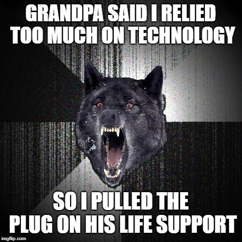 Insanity Wolf Meme | GRANDPA SAID I RELIED TOO MUCH ON TECHNOLOGY SO I PULLED THE PLUG ON HIS LIFE SUPPORT | image tagged in memes,insanity wolf | made w/ Imgflip meme maker