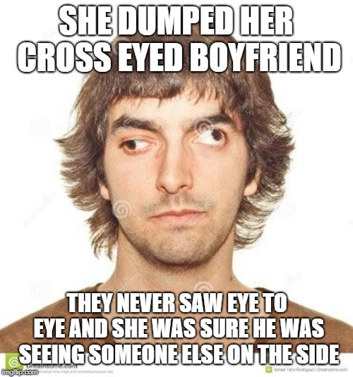 Cross eyed | SHE DUMPED HER CROSS EYED BOYFRIEND THEY NEVER SAW EYE TO EYE AND SHE WAS SURE HE WAS SEEING SOMEONE ELSE ON THE SIDE | image tagged in cross eyed | made w/ Imgflip meme maker
