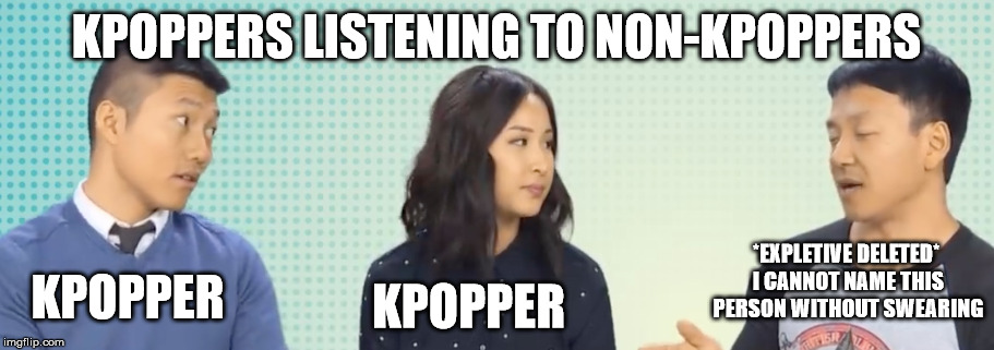 give me an upvote if you can relate | KPOPPERS LISTENING TO NON-KPOPPERS KPOPPER KPOPPER *EXPLETIVE DELETED* I CANNOT NAME THIS PERSON WITHOUT SWEARING | image tagged in kpop,kpop fans be like,funny,funny memes,funny meme,truth | made w/ Imgflip meme maker