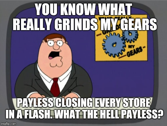 Another victim that was killed by Amazon |  YOU KNOW WHAT REALLY GRINDS MY GEARS; PAYLESS CLOSING EVERY STORE IN A FLASH. WHAT THE HELL PAYLESS? | image tagged in memes,peter griffin news,payless,amazon | made w/ Imgflip meme maker