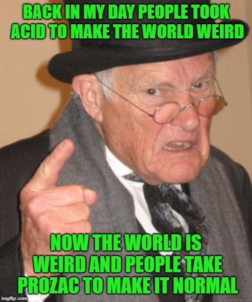 I'll just stick to my MaryJane! | BACK IN MY DAY PEOPLE TOOK ACID TO MAKE THE WORLD WEIRD NOW THE WORLD IS WEIRD AND PEOPLE TAKE PROZAC TO MAKE IT NORMAL | image tagged in memes,back in my day,acid,funny,prozac,weird world | made w/ Imgflip meme maker