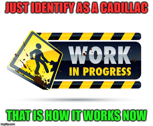 Work In Progress | JUST IDENTIFY AS A CADILLAC THAT IS HOW IT WORKS NOW | image tagged in work in progress | made w/ Imgflip meme maker