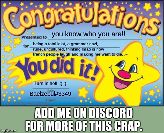 For those who make my brain stop working | you know who you are!! being a total idiot, a grammar nazi, rude, uncultured, thinking lmao is how french people laugh and making me want to | image tagged in memes,happy star congratulations,discord,anger | made w/ Imgflip meme maker