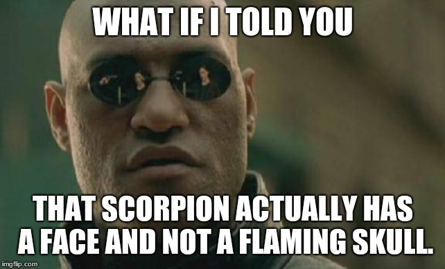 Matrix Morpheus Scorpion |  WHAT IF I TOLD YOU; THAT SCORPION ACTUALLY HAS A FACE AND NOT A FLAMING SKULL. | image tagged in memes,matrix morpheus,mortal kombat,scorpion | made w/ Imgflip meme maker