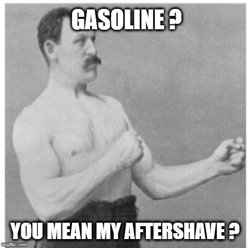 Overly Manly Man Meme | GASOLINE ? YOU MEAN MY AFTERSHAVE ? | image tagged in memes,overly manly man,funny memes,shaving | made w/ Imgflip meme maker
