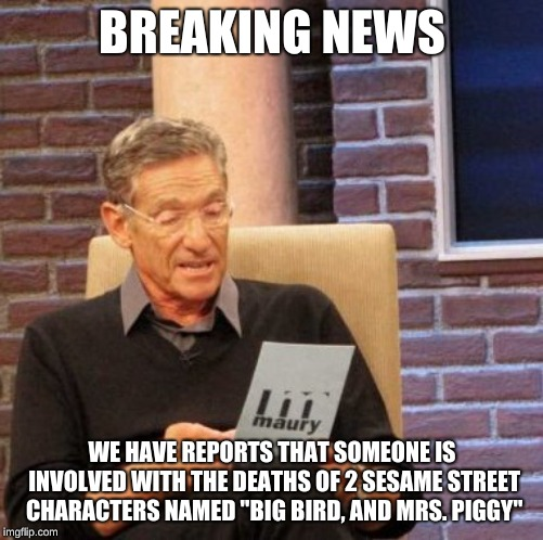 "The suspect is supposedly Kermit but the FBI still does not know. If you have any intel contact the FBI- Call (202) 324-3000. | BREAKING NEWS WE HAVE REPORTS THAT SOMEONE IS INVOLVED WITH THE DEATHS OF 2 SESAME STREET CHARACTERS NAMED ""BIG BIRD, AND MRS. PIGGY"" 