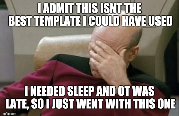 Captain Picard Facepalm Meme | I ADMIT THIS ISNT THE BEST TEMPLATE I COULD HAVE USED I NEEDED SLEEP AND OT WAS LATE, SO I JUST WENT WITH THIS ONE | image tagged in memes,captain picard facepalm | made w/ Imgflip meme maker