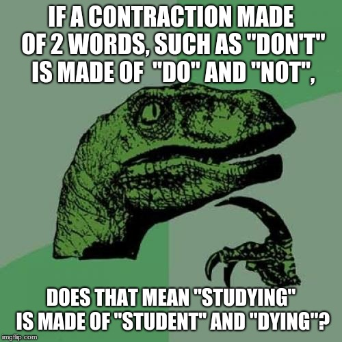 "Philosoraptor | IF A CONTRACTION MADE OF 2 WORDS, SUCH AS ""DON'T"" IS MADE OF  ""DO"" AND ""NOT"", DOES THAT MEAN ""STUDYING"" IS MADE OF ""STUDENT"" AND ""DYING""? 