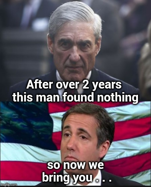 The timing of this foolishness should tell you something | After over 2 years this man found nothing so now we bring you . . . | image tagged in michael cohen,mueller,traitors,it's treason then,elections,meaning | made w/ Imgflip meme maker