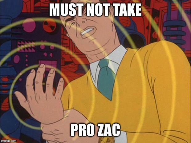 must not | MUST NOT TAKE PRO ZAC | image tagged in must not | made w/ Imgflip meme maker