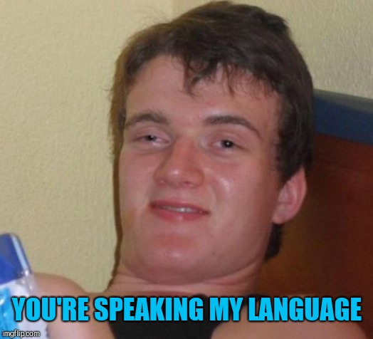 10 Guy Meme | YOU'RE SPEAKING MY LANGUAGE | image tagged in memes,10 guy | made w/ Imgflip meme maker