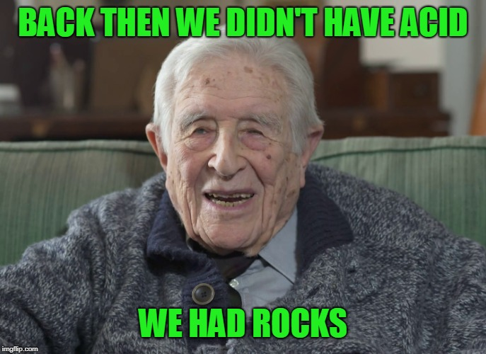 old man | BACK THEN WE DIDN'T HAVE ACID WE HAD ROCKS | image tagged in old man | made w/ Imgflip meme maker