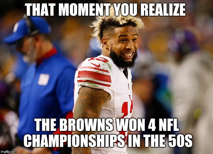 So, that happened | THAT MOMENT YOU REALIZE THE BROWNS WON 4 NFL CHAMPIONSHIPS IN THE 50S | image tagged in memes,funny,odell beckham jr,cleveland browns,sucks | made w/ Imgflip meme maker