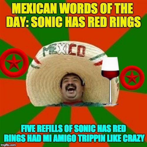 Mexican Words of the Day: Sonic Has Red Rings | MEXICAN WORDS OF THE DAY:SONIC HAS RED RINGS FIVE REFILLS OF SONIC HAS RED RINGS HAD MI AMIGO TRIPPIN LIKE CRAZY | image tagged in sonic,mexican word of the day,trippin',memes | made w/ Imgflip meme maker