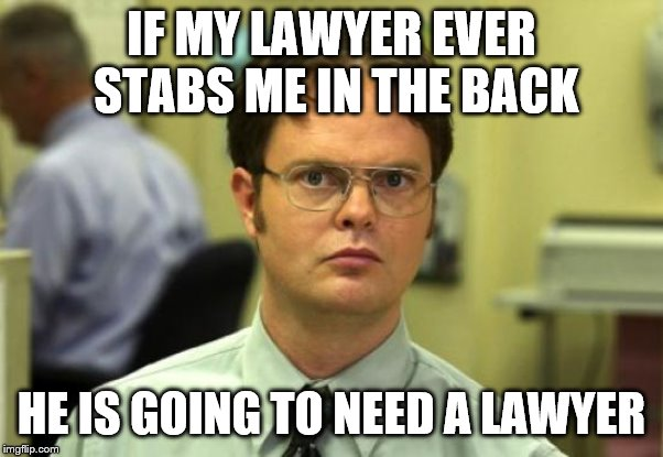 My Lawyers Lawyer | IF MY LAWYER EVER STABS ME IN THE BACK HE IS GOING TO NEED A LAWYER | image tagged in memes,dwight schrute,law,lawyer,donald trump,michael cohen | made w/ Imgflip meme maker