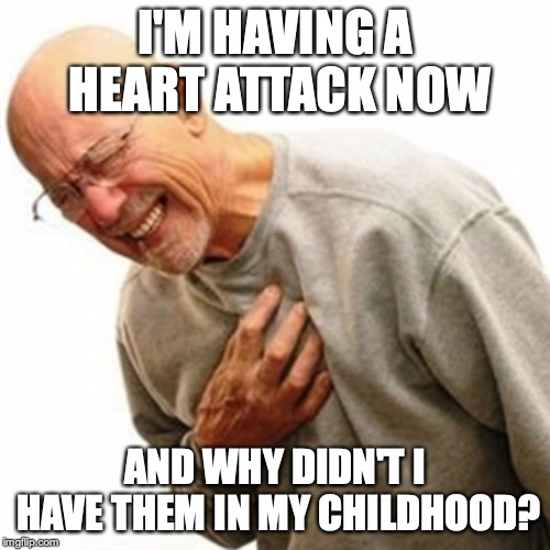 Right In The Childhood | I'M HAVING A HEART ATTACK NOW AND WHY DIDN'T I HAVE THEM IN MY CHILDHOOD? | image tagged in memes,right in the childhood | made w/ Imgflip meme maker