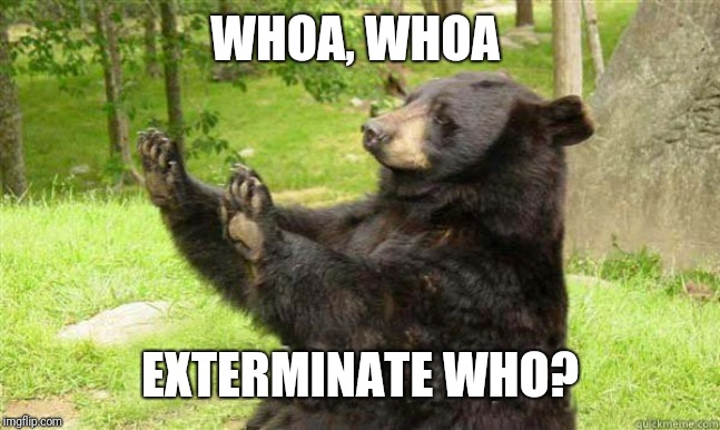 How about no bear | WHOA, WHOA EXTERMINATE WHO? | image tagged in how about no bear | made w/ Imgflip meme maker