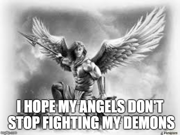 Angels vs Demons | I HOPE MY ANGELS DON'T STOP FIGHTING MY DEMONS | image tagged in angels,heaven vs hell,demons | made w/ Imgflip meme maker