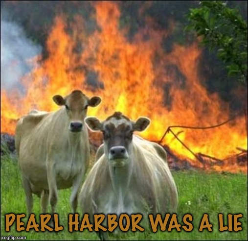 Evil Cows |  PEARL HARBOR WAS A LIE | image tagged in memes,evil cows | made w/ Imgflip meme maker