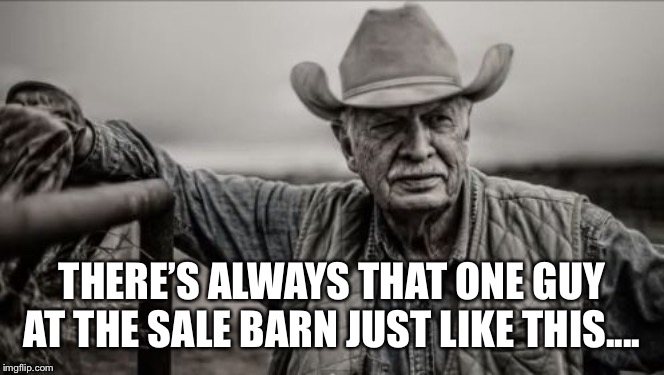Salebarn Sam |  THERE'S ALWAYS THAT ONE GUY AT THE SALE BARN JUST LIKE THIS.... | image tagged in memes,so god made a farmer,cattle,rancher,farmer,goat | made w/ Imgflip meme maker