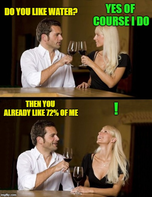 Cheesy Pickup Line | DO YOU LIKE WATER? YES OF COURSE I DO THEN YOU ALREADY LIKE 72% OF ME ! | image tagged in couple drinking,cheesy,pickup lines,lol | made w/ Imgflip meme maker
