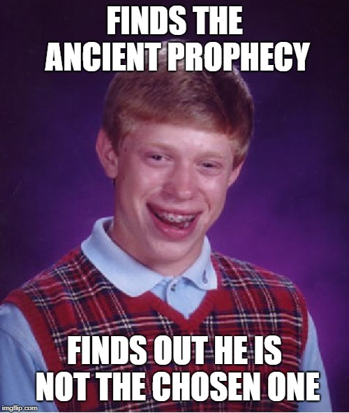 Bad Luck Brian |  FINDS THE ANCIENT PROPHECY; FINDS OUT HE IS NOT THE CHOSEN ONE | image tagged in memes,bad luck brian | made w/ Imgflip meme maker