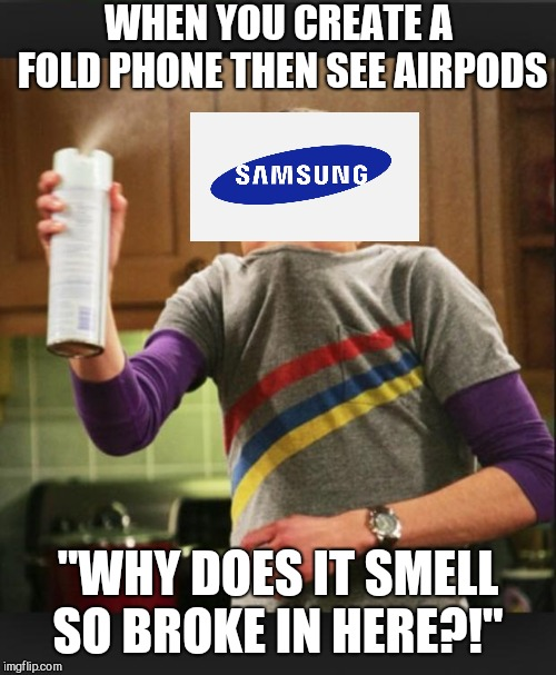 "I smell |  WHEN YOU CREATE A FOLD PHONE THEN SEE AIRPODS; ""WHY DOES IT SMELL SO BROKE IN HERE?!"" 