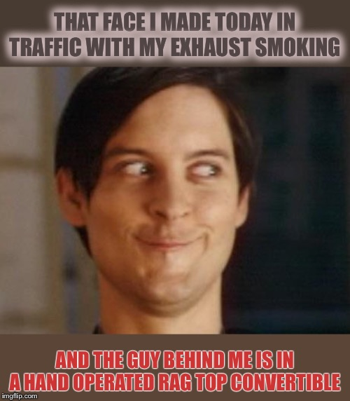 I love the smell of exhaust in the morning smells like... hilarity. | THAT FACE I MADE TODAY IN TRAFFIC WITH MY EXHAUST SMOKING AND THE GUY BEHIND ME IS IN A HAND OPERATED RAG TOP CONVERTIBLE | image tagged in memes,spiderman peter parker,smoking,cars,annoying,smirk | made w/ Imgflip meme maker