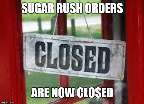 Closed | SUGAR RUSH ORDERS ARE NOW CLOSED | image tagged in closed | made w/ Imgflip meme maker