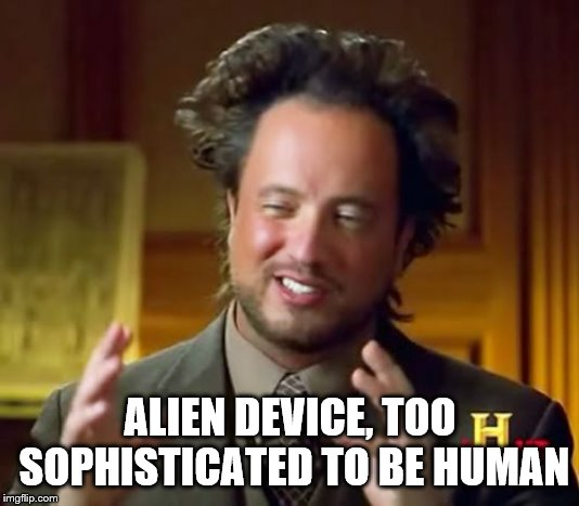 ALIEN DEVICE, TOO SOPHISTICATED TO BE HUMAN | image tagged in memes,ancient aliens | made w/ Imgflip meme maker