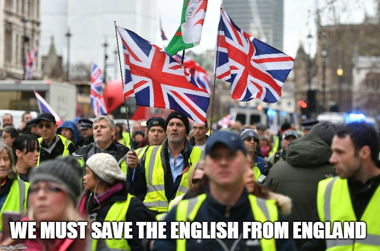 We Must Save The English from England | WE MUST SAVE THE ENGLISH FROM ENGLAND | image tagged in we must save the english from england,eglish,yellow vest,england,united kingdom,uk | made w/ Imgflip meme maker