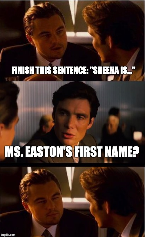 "Inception Meme | FINISH THIS SENTENCE: ""SHEENA IS..."" MS. EASTON'S FIRST NAME? 