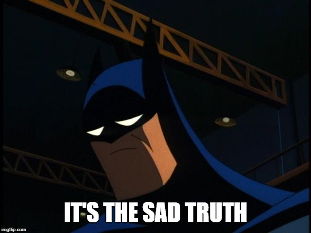 Sad Batman | IT'S THE SAD TRUTH | image tagged in sad batman | made w/ Imgflip meme maker