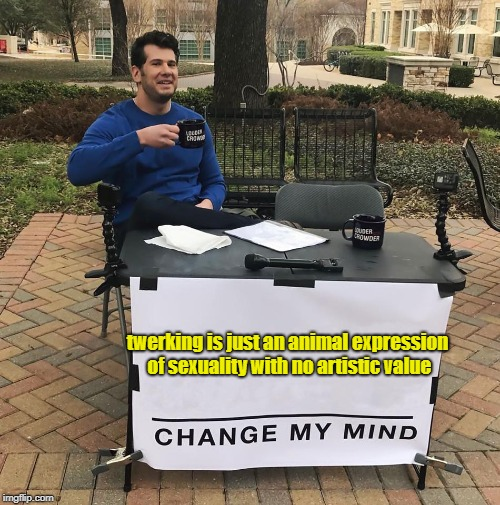 I Know, Butt... | twerking is just an animal expression of sexuality with no artistic value | image tagged in change my mind,twerking,sexuality,memes | made w/ Imgflip meme maker