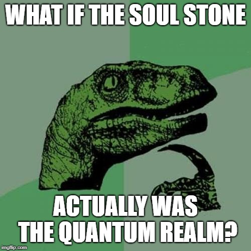 philosoraptor avengers theory |  WHAT IF THE SOUL STONE; ACTUALLY WAS THE QUANTUM REALM? | image tagged in memes,philosoraptor,avengers infinity war,thanos,quantum realm,soul stone | made w/ Imgflip meme maker