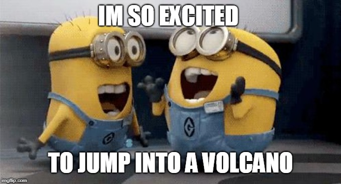 Excited Minions | IM SO EXCITED TO JUMP INTO A VOLCANO | image tagged in memes,excited minions | made w/ Imgflip meme maker