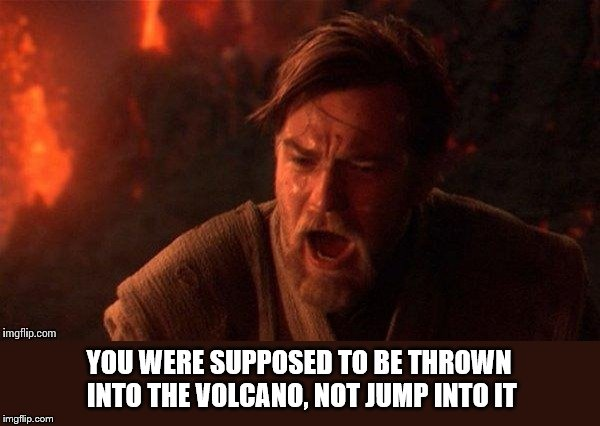 Anakin/Obi Wan volcano | YOU WERE SUPPOSED TO BE THROWN INTO THE VOLCANO, NOT JUMP INTO IT | image tagged in anakin/obi wan volcano | made w/ Imgflip meme maker