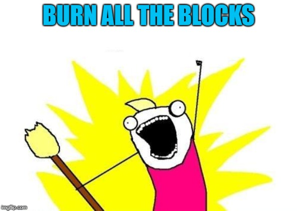 X All The Y Meme | BURN ALL THE BLOCKS | image tagged in memes,x all the y | made w/ Imgflip meme maker