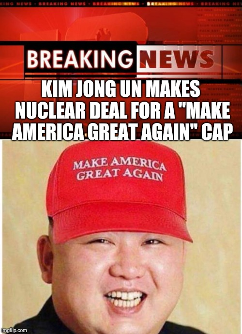 "KIM JONG UN MAKES NUCLEAR DEAL FOR A ""MAKE AMERICA GREAT AGAIN"" CAP 