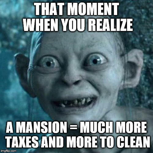 I guess we'll have to find another way to have a bowling alley in our house.  | THAT MOMENT WHEN YOU REALIZE A MANSION = MUCH MORE TAXES AND MORE TO CLEAN | image tagged in memes,gollum,house,mansion,taxes,money | made w/ Imgflip meme maker
